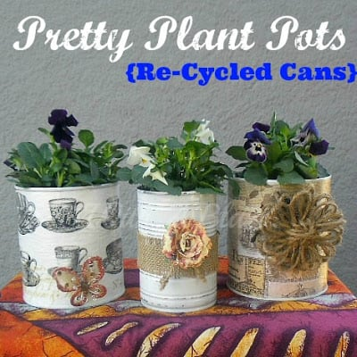 Pretty Plant Pots {Re-Cycled Cans} ~ Use old, empty cans to make these easy DIY Plant Pots !   #recycling #planters